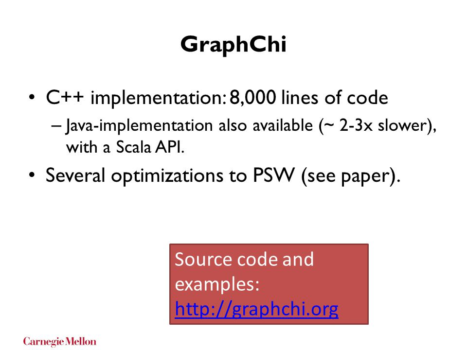 GraphChi C++ implementation: 8,000 lines of code – Java-implementation also available (~ 2-3x slower), with a Scala API. Several optimizations to PSW