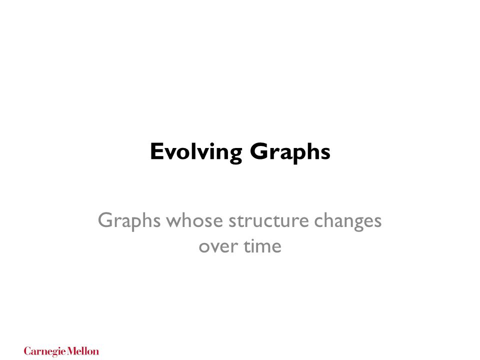 Evolving Graphs Graphs whose structure changes over time