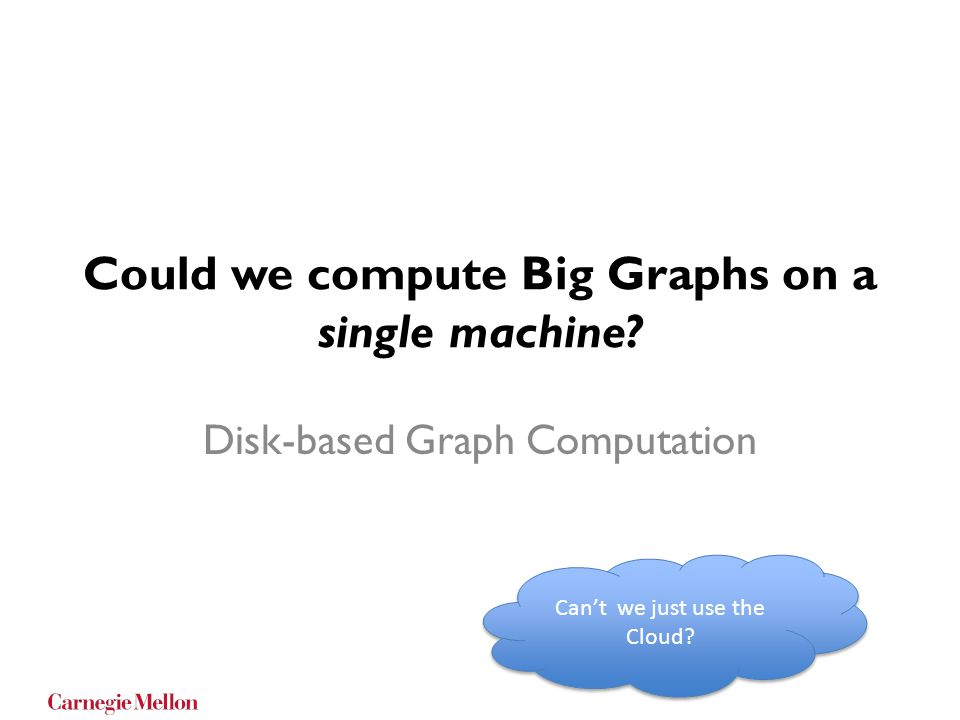 Could we compute Big Graphs on a single machine? Disk-based Graph Computation Cant we just use the Cloud?