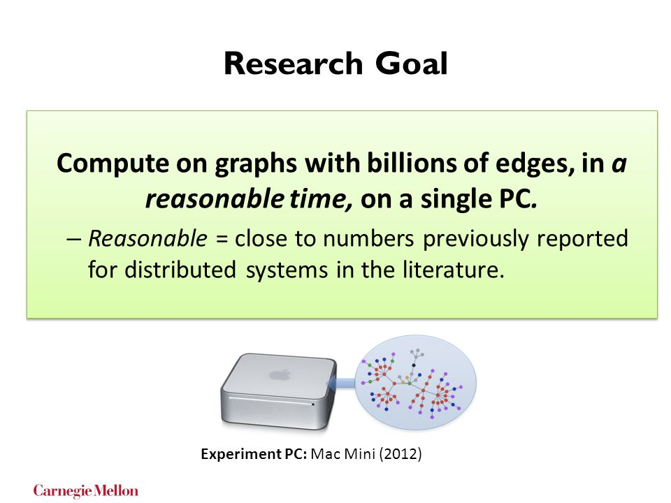 Research Goal Compute on graphs with billions of edges, in a reasonable time, on a single PC. – Reasonable = close to numbers previously reported for