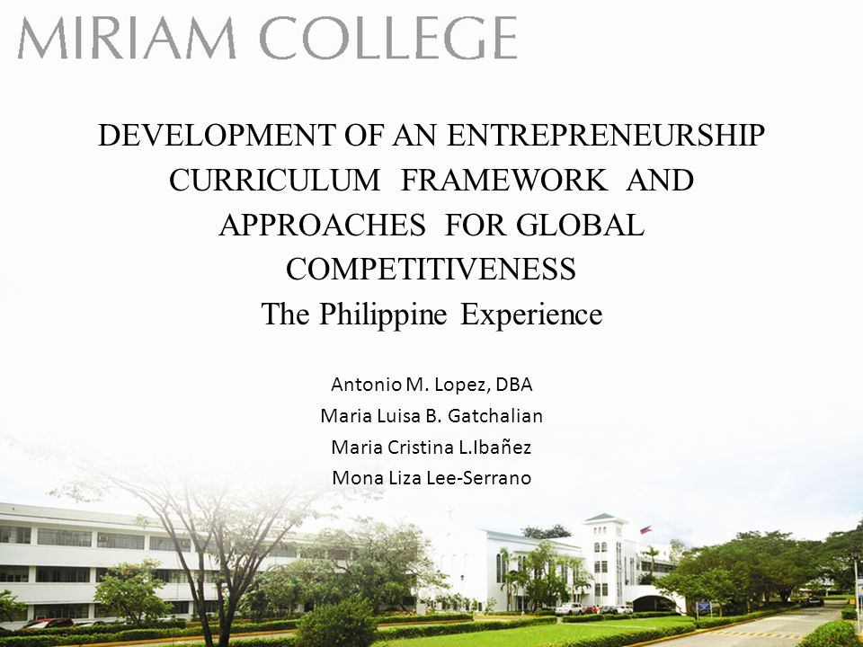 DEVELOPMENT OF AN ENTREPRENEURSHIP CURRICULUM FRAMEWORK AND APPROACHES FOR GLOBAL COMPETITIVENESS The Philippine Experience Antonio M.