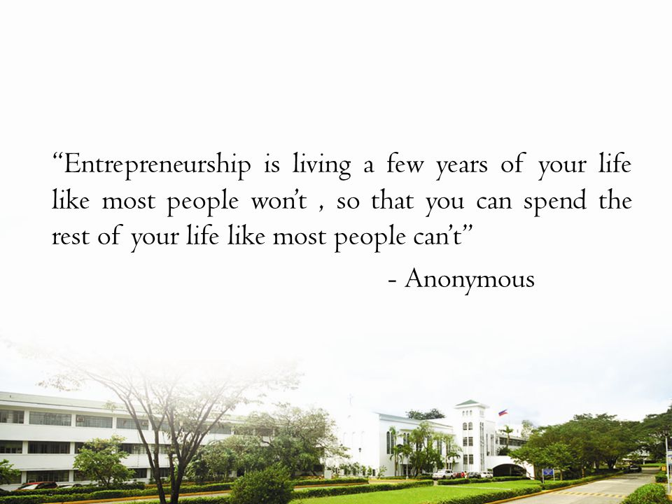 Entrepreneurship is living a few years of your life like most people wont, so that you can spend the rest of your life like most people cant - Anonymous