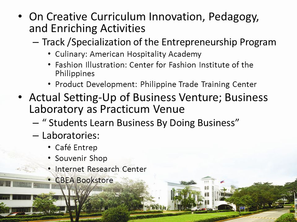 On Creative Curriculum Innovation, Pedagogy, and Enriching Activities – Track /Specialization of the Entrepreneurship Program Culinary: American Hospitality Academy Fashion Illustration: Center for Fashion Institute of the Philippines Product Development: Philippine Trade Training Center Actual Setting-Up of Business Venture; Business Laboratory as Practicum Venue – Students Learn Business By Doing Business – Laboratories: Café Entrep Souvenir Shop Internet Research Center CBEA Bookstore