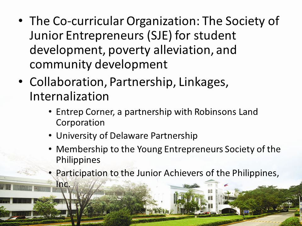 The Co-curricular Organization: The Society of Junior Entrepreneurs (SJE) for student development, poverty alleviation, and community development Collaboration, Partnership, Linkages, Internalization Entrep Corner, a partnership with Robinsons Land Corporation University of Delaware Partnership Membership to the Young Entrepreneurs Society of the Philippines Participation to the Junior Achievers of the Philippines, Inc.