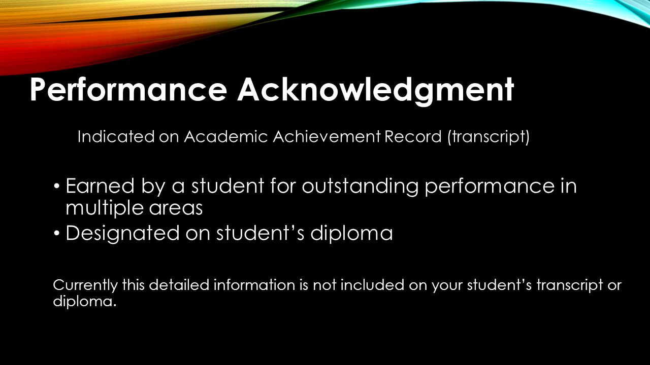 Performance Acknowledgement DUAL CREDIT DESIGNATION 1)Complete at least12 hours of college academic courses with a 3.0 or higher on a 4.0 scale including: College academic courses Advanced technical credit Articulated courses; or 2)Complete of an associate degree while in high school