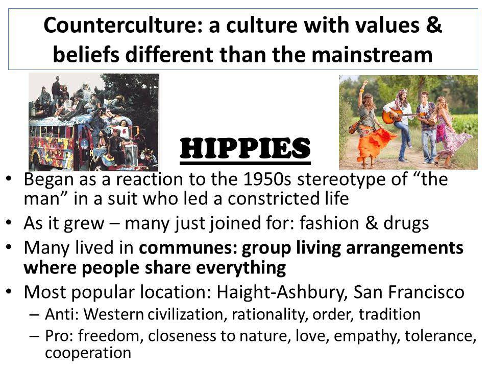 Counterculture: a culture with values & beliefs different than the mainstream HIPPIES Began as a reaction to the 1950s stereotype of the man in a suit who led a constricted life As it grew – many just joined for: fashion & drugs Many lived in communes: group living arrangements where people share everything Most popular location: Haight-Ashbury, San Francisco – Anti: Western civilization, rationality, order, tradition – Pro: freedom, closeness to nature, love, empathy, tolerance, cooperation