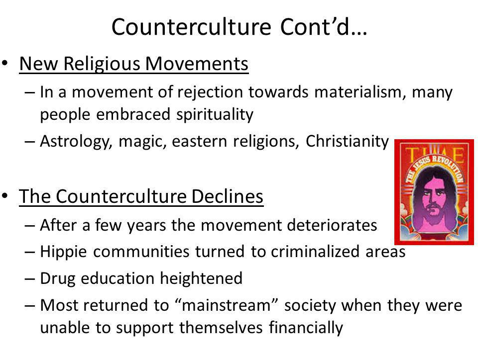 Counterculture Contd… New Religious Movements – In a movement of rejection towards materialism, many people embraced spirituality – Astrology, magic, eastern religions, Christianity The Counterculture Declines – After a few years the movement deteriorates – Hippie communities turned to criminalized areas – Drug education heightened – Most returned to mainstream society when they were unable to support themselves financially