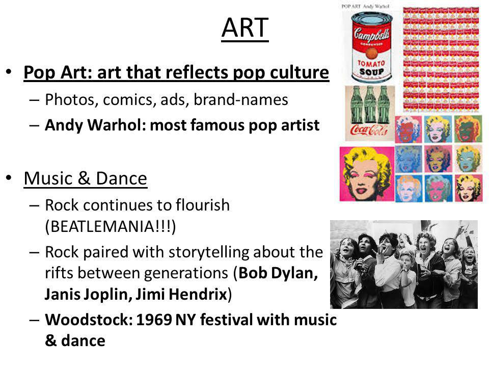 ART Pop Art: art that reflects pop culture – Photos, comics, ads, brand-names – Andy Warhol: most famous pop artist Music & Dance – Rock continues to flourish (BEATLEMANIA!!!) – Rock paired with storytelling about the rifts between generations (Bob Dylan, Janis Joplin, Jimi Hendrix) – Woodstock: 1969 NY festival with music & dance