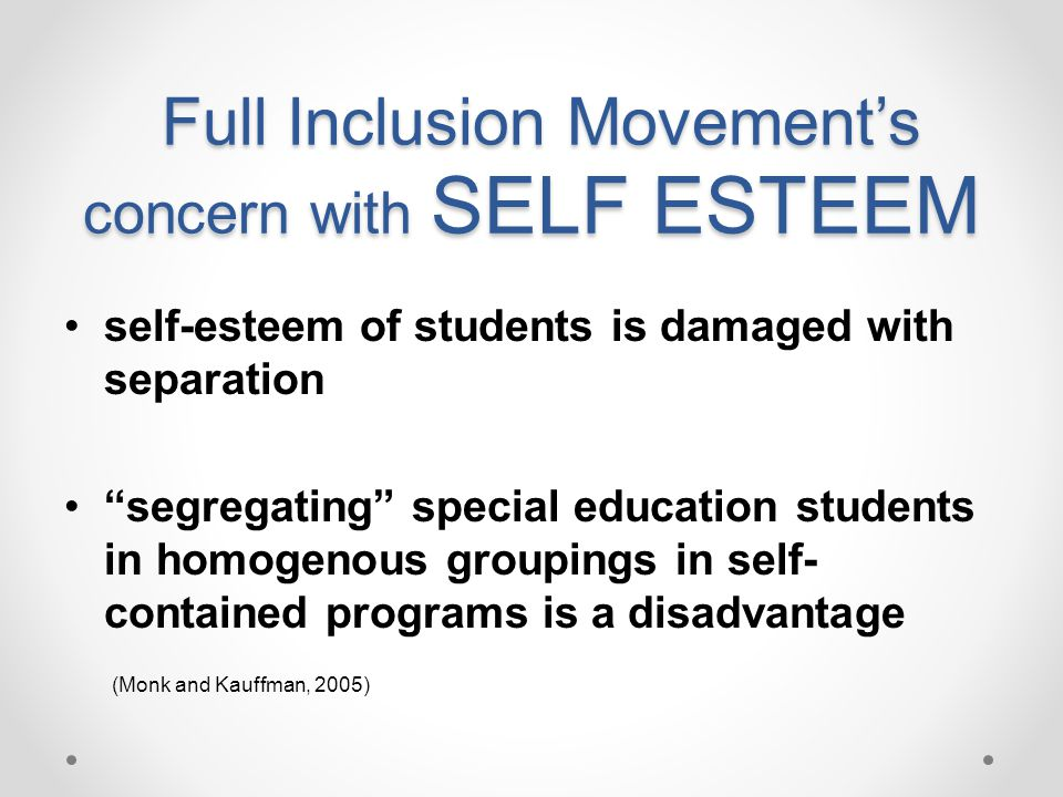Full Inclusion Movements concern with SELF ESTEEM Full Inclusion Movements concern with SELF ESTEEM self-esteem of students is damaged with separation segregating special education students in homogenous groupings in self- contained programs is a disadvantage (Monk and Kauffman, 2005)