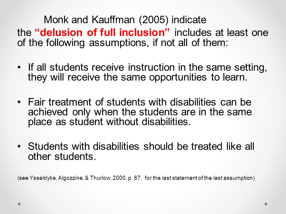 Monk and Kauffman (2005) indicate the delusion of full inclusion includes at least one of the following assumptions, if not all of them: If all students receive instruction in the same setting, they will receive the same opportunities to learn.