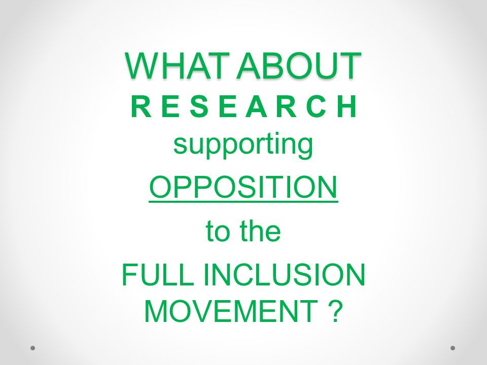 WHAT ABOUT R E S E A R C H supporting OPPOSITION to the FULL INCLUSION MOVEMENT ?