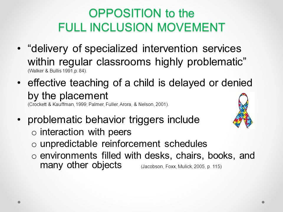 OPPOSITION to the FULL INCLUSION MOVEMENT delivery of specialized intervention services within regular classrooms highly problematic (Walker & Bullis 1991,p.