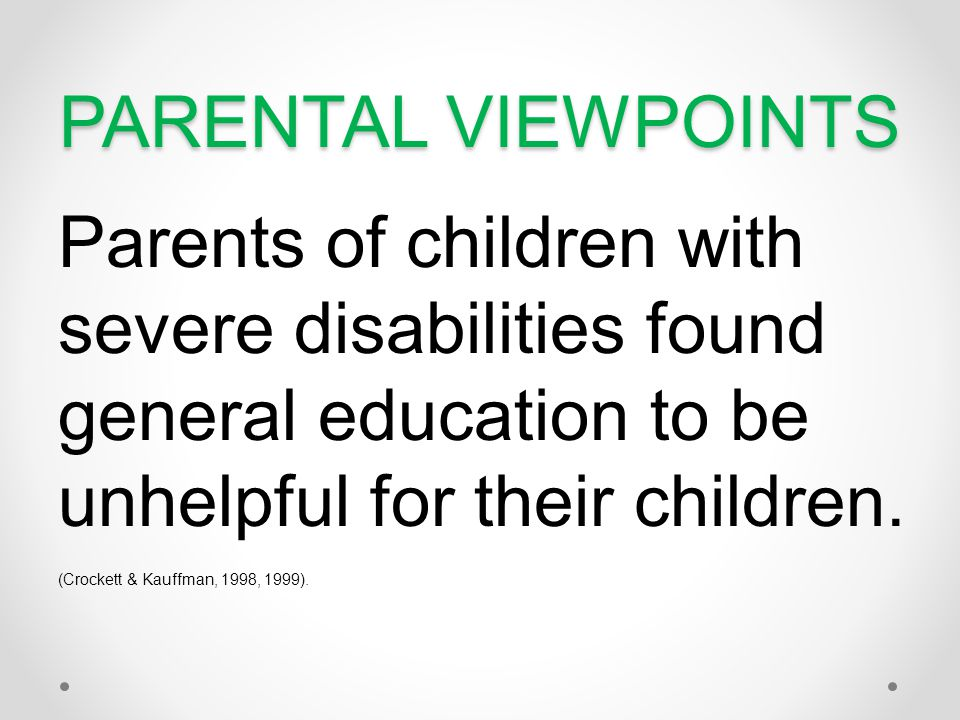 PARENTAL VIEWPOINTS Parents of children with severe disabilities found general education to be unhelpful for their children.