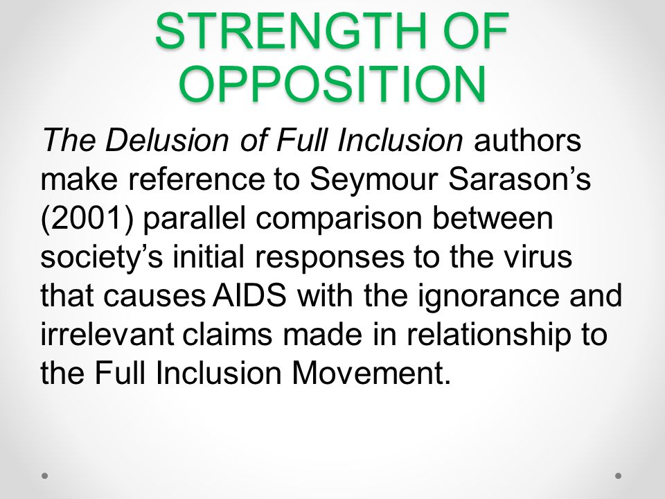 STRENGTH OF OPPOSITION The Delusion of Full Inclusion authors make reference to Seymour Sarasons (2001) parallel comparison between societys initial responses to the virus that causes AIDS with the ignorance and irrelevant claims made in relationship to the Full Inclusion Movement.