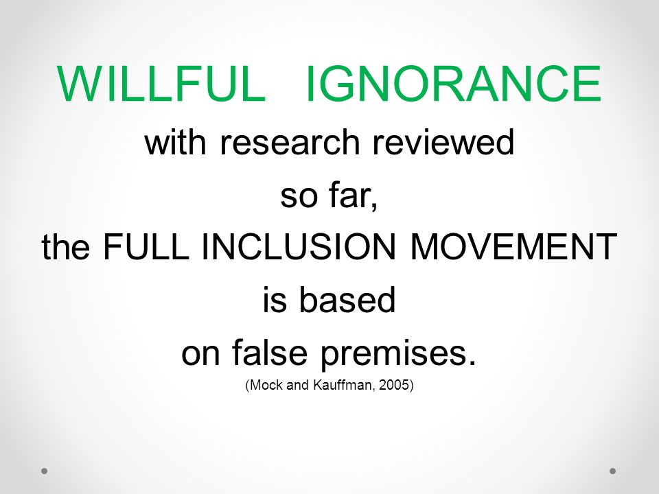 WILLFUL IGNORANCE with research reviewed so far, the FULL INCLUSION MOVEMENT is based on false premises.
