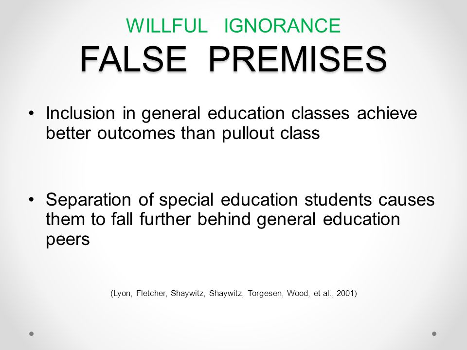 FALSE PREMISES WILLFUL IGNORANCE FALSE PREMISES Inclusion in general education classes achieve better outcomes than pullout class Separation of special education students causes them to fall further behind general education peers (Lyon, Fletcher, Shaywitz, Shaywitz, Torgesen, Wood, et al., 2001)
