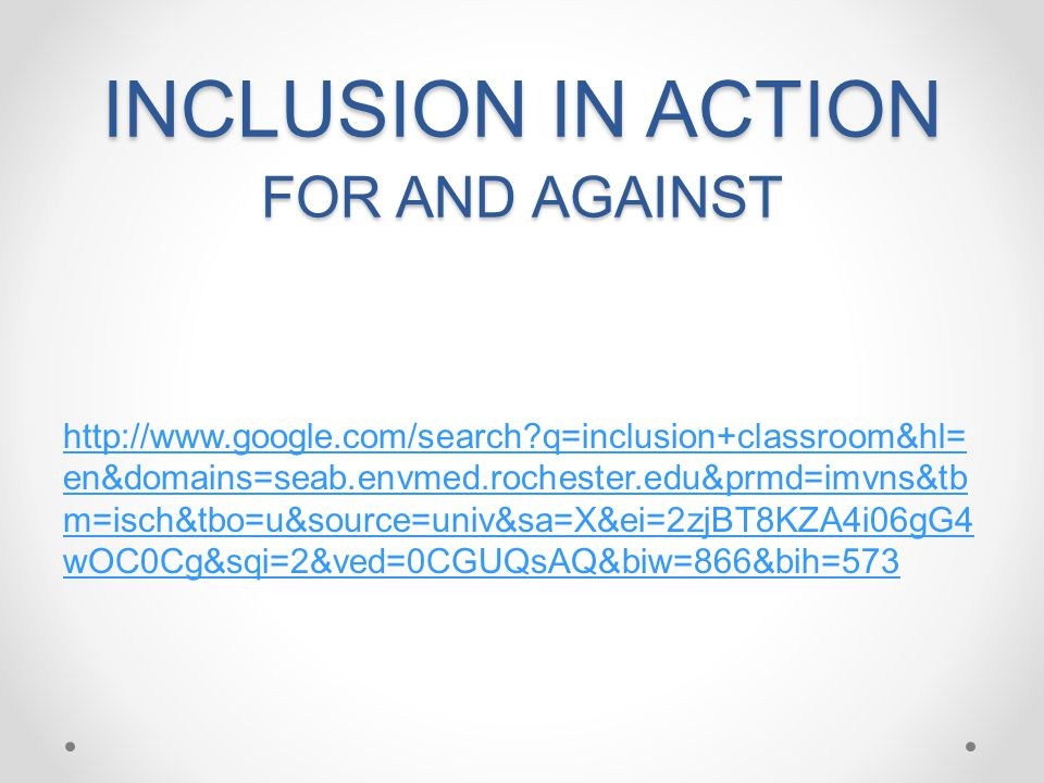 INCLUSION IN ACTION FOR AND AGAINST http://www.google.com/search?q=inclusion+classroom&hl= en&domains=seab.envmed.rochester.edu&prmd=imvns&tb m=isch&tbo=u&source=univ&sa=X&ei=2zjBT8KZA4i06gG4 wOC0Cg&sqi=2&ved=0CGUQsAQ&biw=866&bih=573