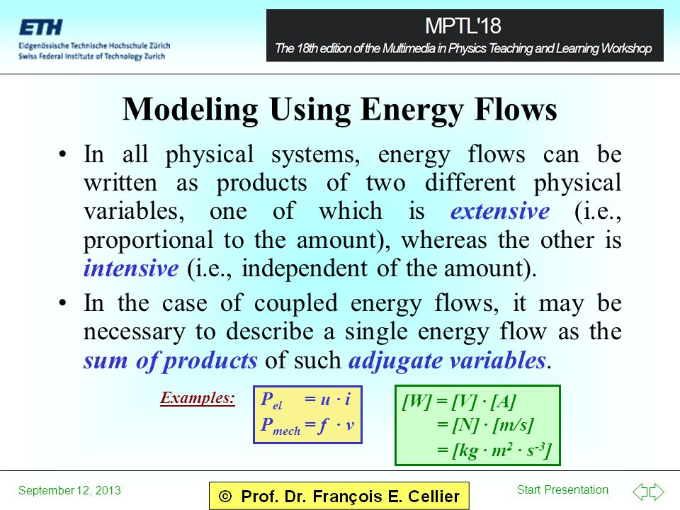 Start Presentation September 12, 2013 Modeling Using Energy Flows In all physical systems, energy flows can be written as products of two different physical variables, one of which is extensive (i.e., proportional to the amount), whereas the other is intensive (i.e., independent of the amount).