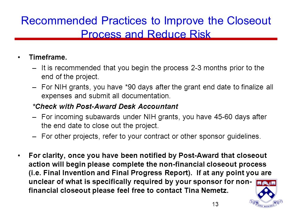 University of Pennsylvania 13 Recommended Practices to Improve the Closeout Process and Reduce Risk Timeframe. –It is recommended that you begin the p
