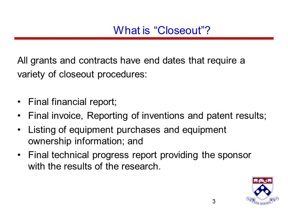 University of Pennsylvania 3 3 All grants and contracts have end dates that require a variety of closeout procedures: Final financial report; Final in