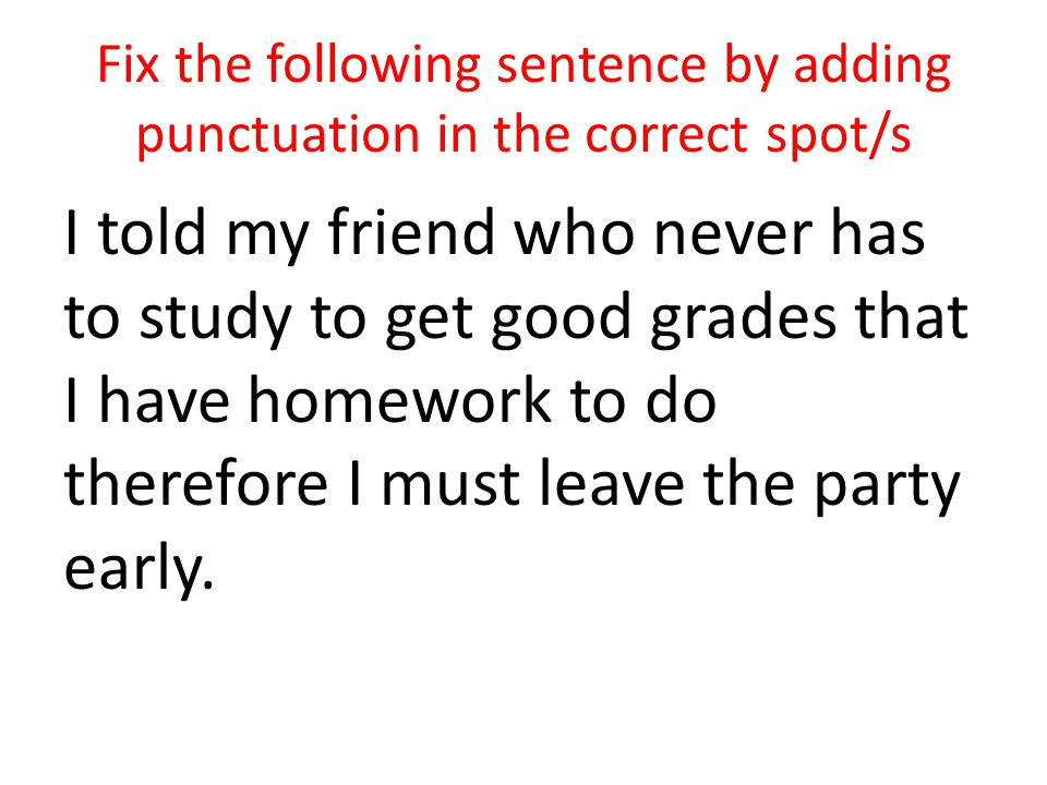 Fix the following sentence by adding punctuation in the correct spot/s I told my friend who never has to study to get good grades that I have homework