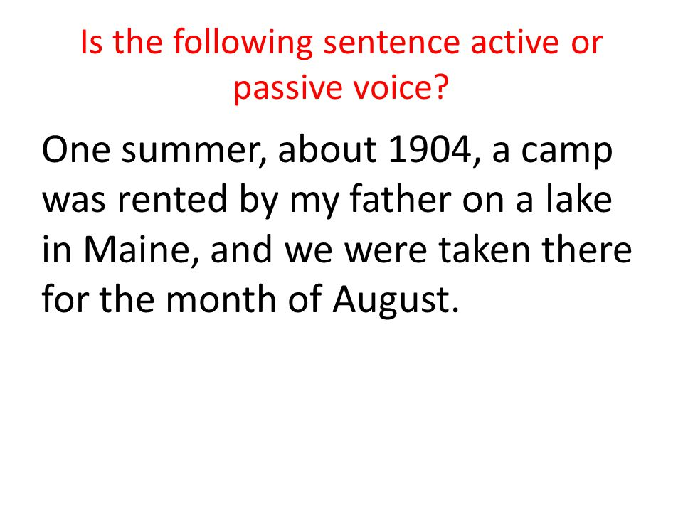 Is the following sentence active or passive voice? One summer, about 1904, a camp was rented by my father on a lake in Maine, and we were taken there