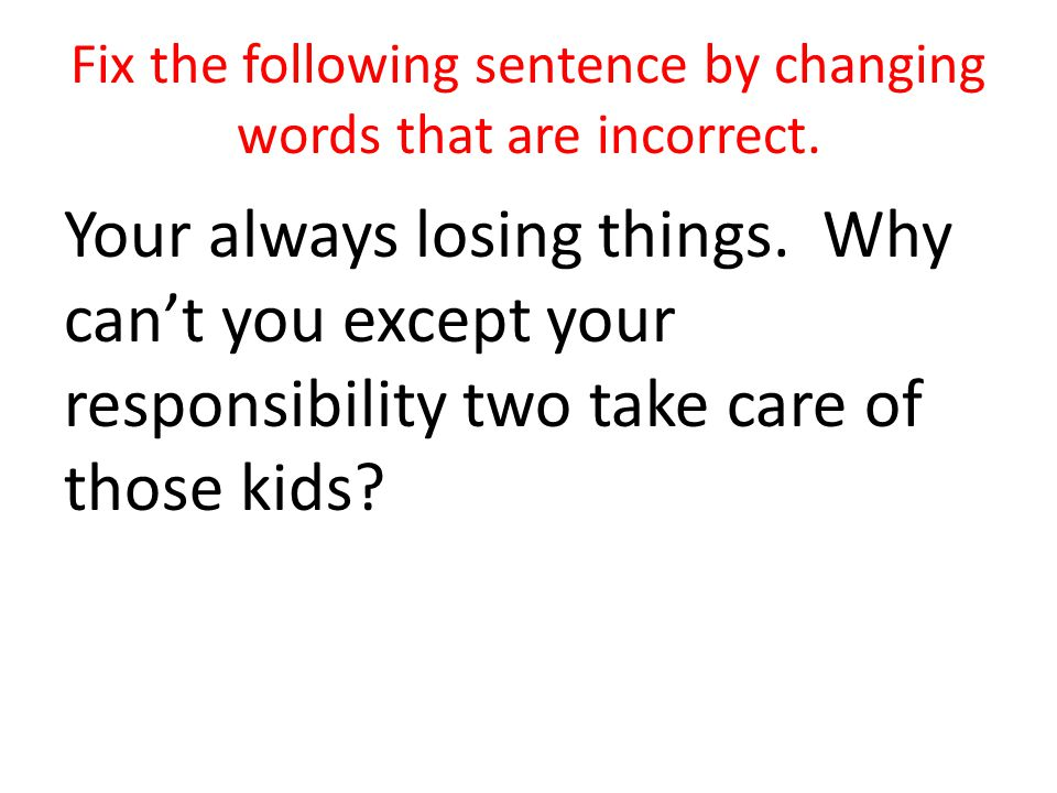 Fix the following sentence by changing words that are incorrect. Your always losing things. Why cant you except your responsibility two take care of t