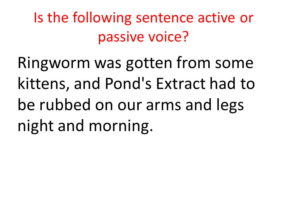 Is the following sentence active or passive voice? Ringworm was gotten from some kittens, and Pond's Extract had to be rubbed on our arms and legs nig