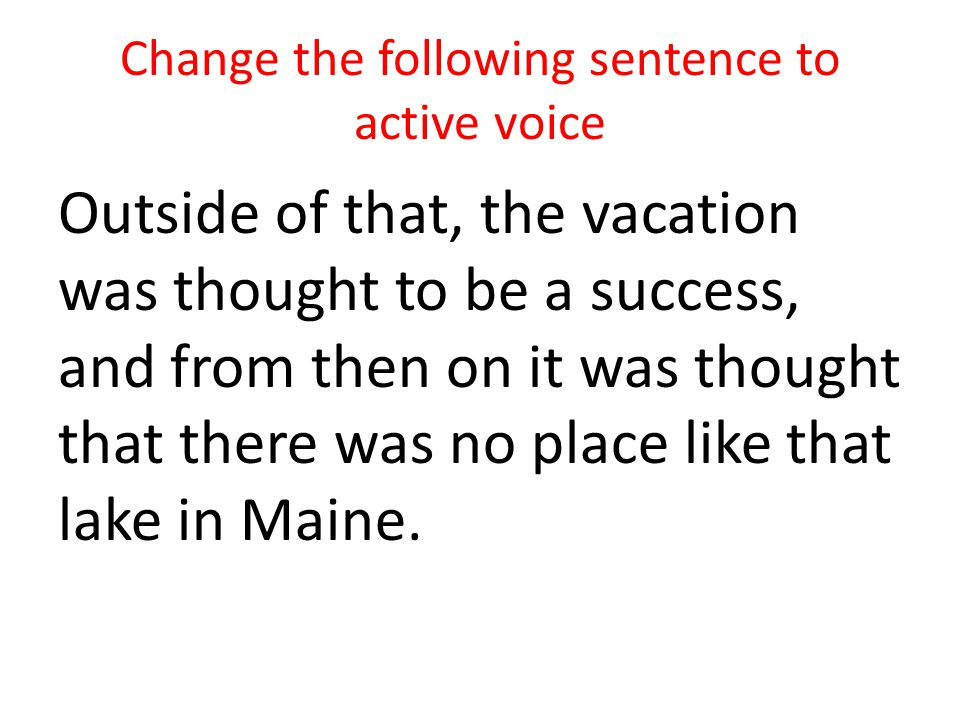 Change the following sentence to active voice Outside of that, the vacation was thought to be a success, and from then on it was thought that there wa