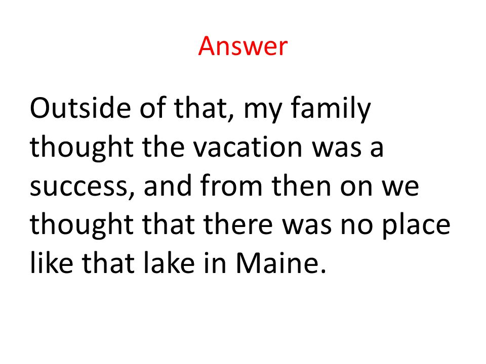 Answer Outside of that, my family thought the vacation was a success, and from then on we thought that there was no place like that lake in Maine.