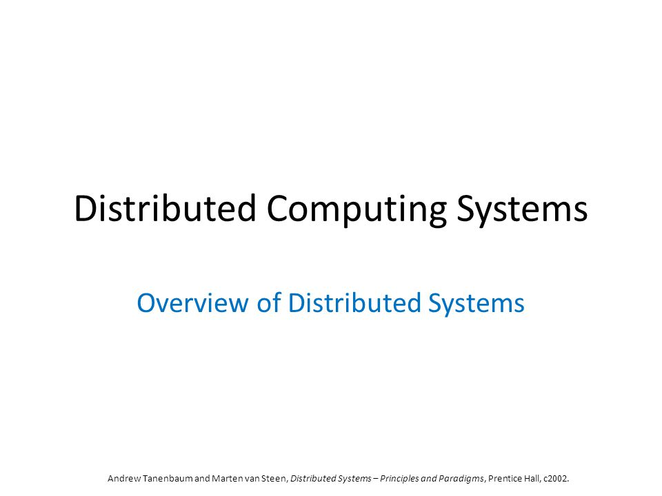 Distributed Computing Systems Overview of Distributed Systems Andrew Tanenbaum and Marten van Steen, Distributed Systems – Principles and Paradigms, Prentice Hall, c2002.