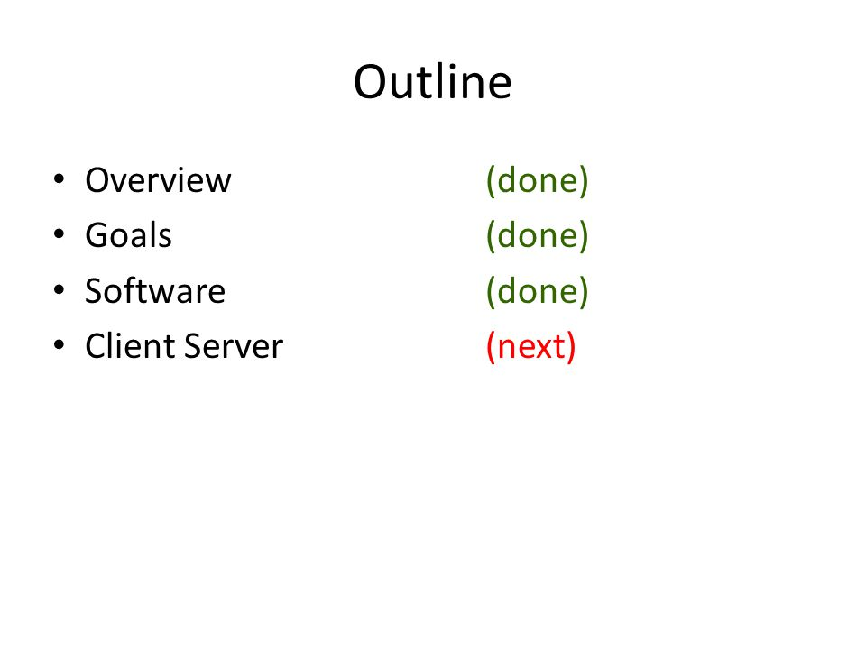 Outline Overview(done) Goals(done) Software(done) Client Server (next)
