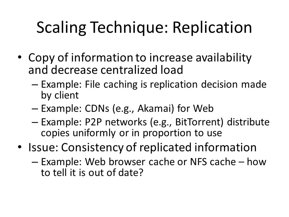 Scaling Technique: Replication Copy of information to increase availability and decrease centralized load – Example: File caching is replication decis