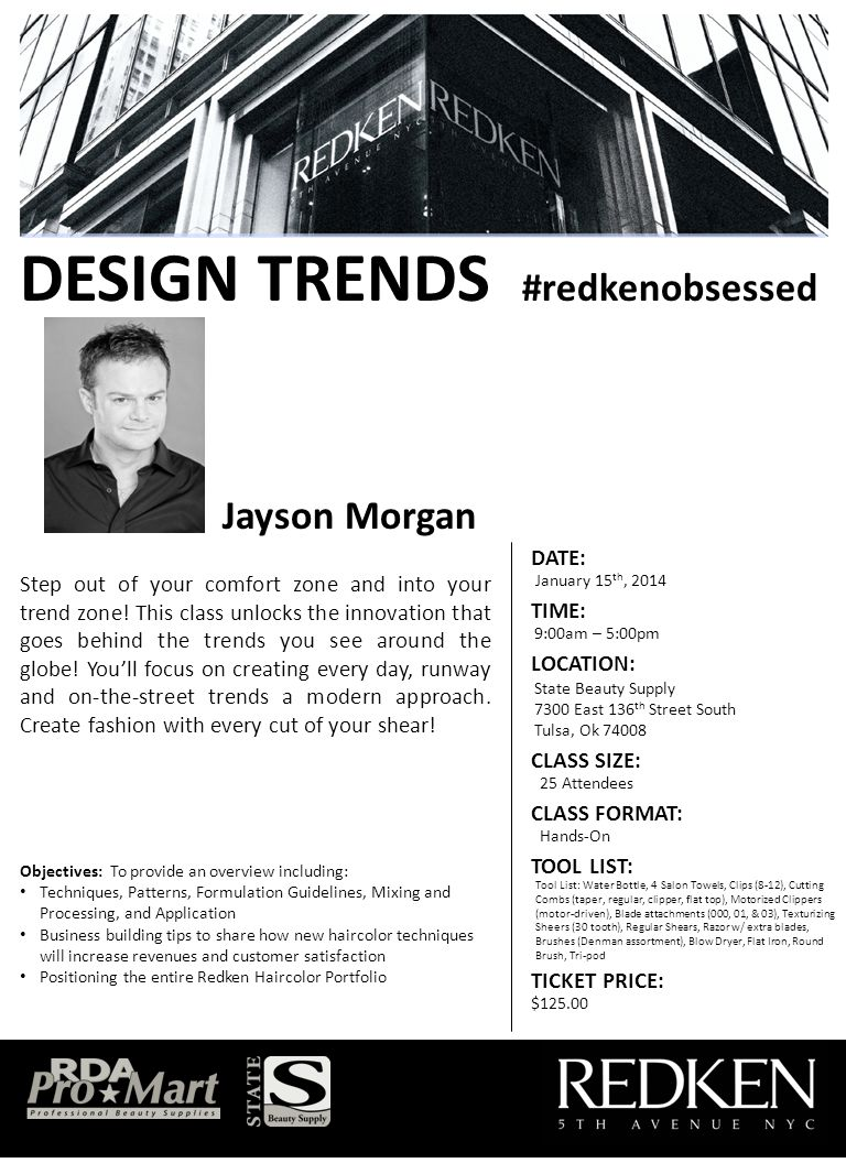 DESIGN TRENDS #redkenobsessed Objectives: To provide an overview including: Techniques, Patterns, Formulation Guidelines, Mixing and Processing, and Application Business building tips to share how new haircolor techniques will increase revenues and customer satisfaction Positioning the entire Redken Haircolor Portfolio Jayson Morgan DATE: TIME: January 15 th, 2014 9:00am – 5:00pm LOCATION: State Beauty Supply 7300 East 136 th Street South Tulsa, Ok 74008 CLASS SIZE: 25 Attendees CLASS FORMAT: Hands-On TOOL LIST: TICKET PRICE: $125.00 Tool List: Water Bottle, 4 Salon Towels, Clips (8-12), Cutting Combs (taper, regular, clipper, flat top), Motorized Clippers (motor-driven), Blade attachments (000, 01, & 03), Texturizing Sheers (30 tooth), Regular Shears, Razor w/ extra blades, Brushes (Denman assortment), Blow Dryer, Flat Iron, Round Brush, Tri-pod Step out of your comfort zone and into your trend zone.