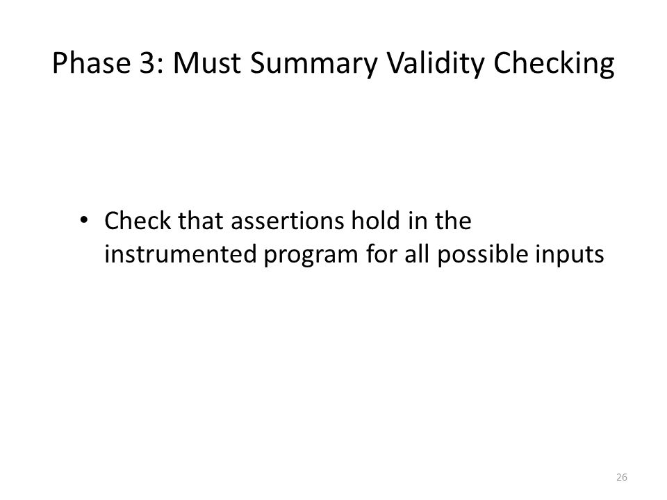 Phase 3: Must Summary Validity Checking Check that assertions hold in the instrumented program for all possible inputs 26