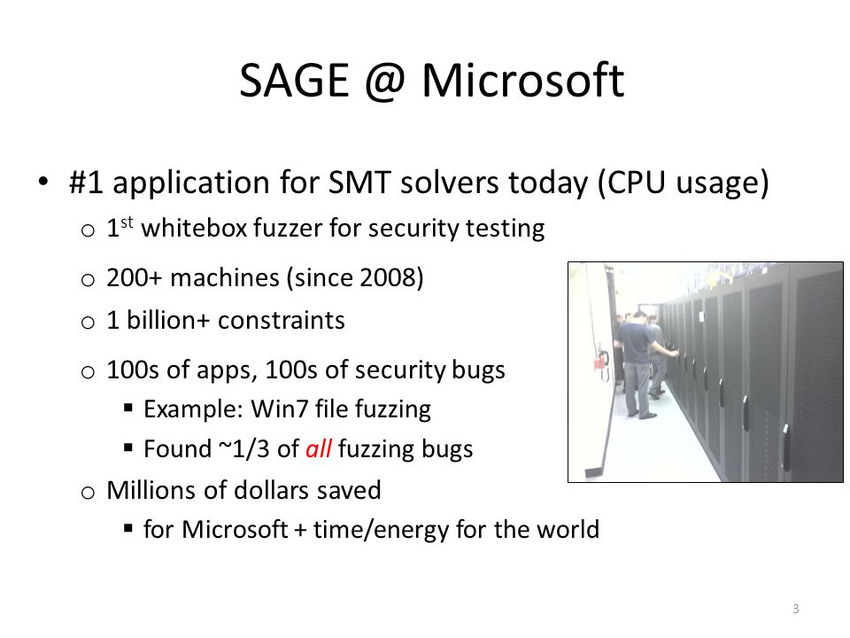 o 200+ machines (since 2008) #1 application for SMT solvers today (CPU usage) o 1 st whitebox fuzzer for security testing 3 SAGE @ Microsoft o 1 billion+ constraints o 100s of apps, 100s of security bugs Example: Win7 file fuzzing Found ~1/3 of all fuzzing bugs o Millions of dollars saved for Microsoft + time/energy for the world