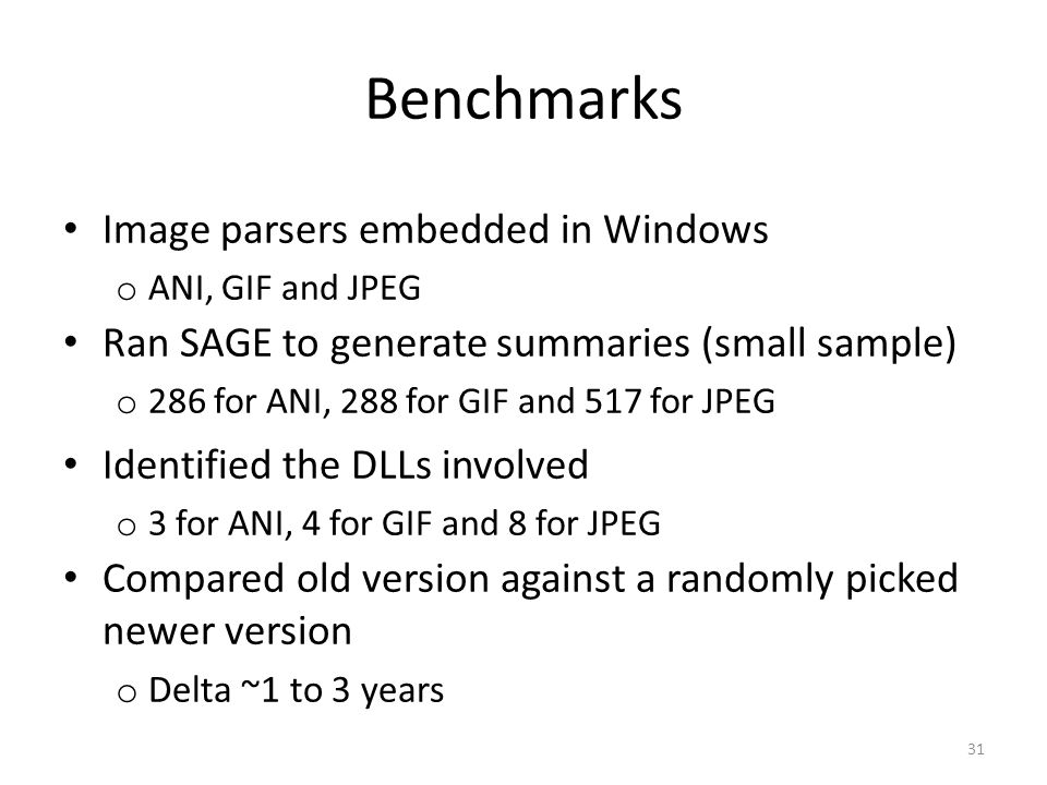 Benchmarks 31 Image parsers embedded in Windows o ANI, GIF and JPEG Ran SAGE to generate summaries (small sample) o 286 for ANI, 288 for GIF and 517 for JPEG Identified the DLLs involved o 3 for ANI, 4 for GIF and 8 for JPEG Compared old version against a randomly picked newer version o Delta ~1 to 3 years