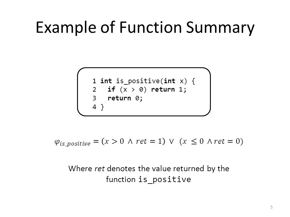 Example of Function Summary 5 1 int is_positive(int x) { 2 if (x > 0) return 1; 3 return 0; 4 } Where ret denotes the value returned by the function is_positive