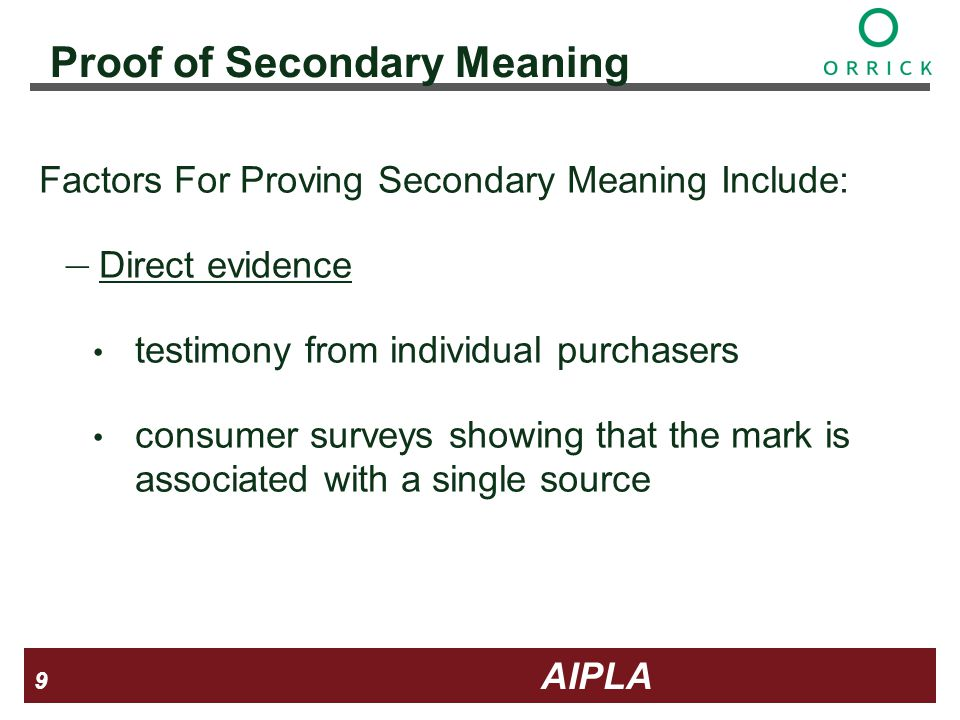 9 9 9 AIPLA Firm Logo Proof of Secondary Meaning Factors For Proving Secondary Meaning Include: Direct evidence testimony from individual purchasers consumer surveys showing that the mark is associated with a single source