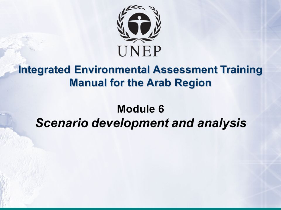 Module 6: Scenario development and analysis Integrated Environmental Assessment Training Manual for the Arab Region Module 6 Scenario development and analysis