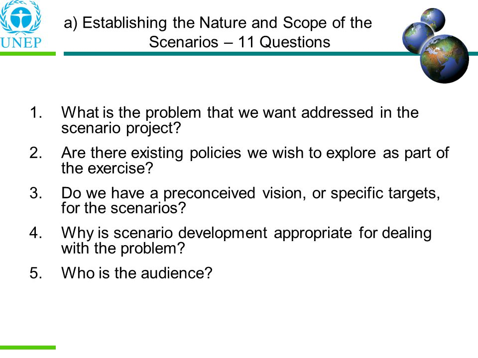 a) Establishing the Nature and Scope of the Scenarios – 11 Questions 1.What is the problem that we want addressed in the scenario project.