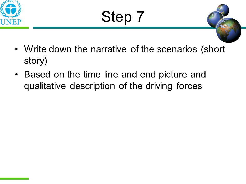Step 7 Write down the narrative of the scenarios (short story) Based on the time line and end picture and qualitative description of the driving forces