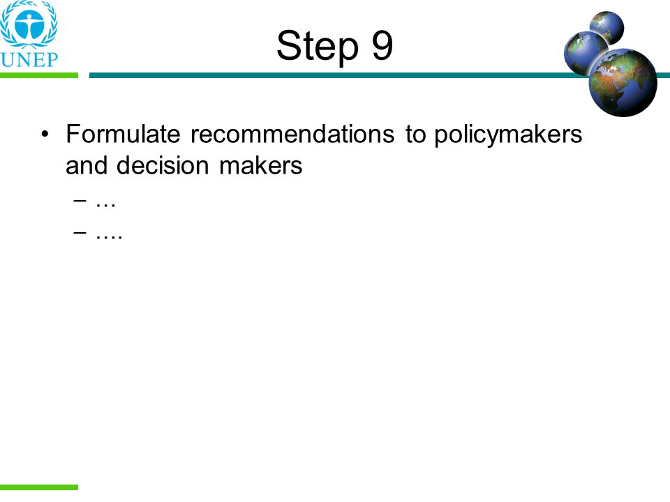 Step 9 Formulate recommendations to policymakers and decision makers –… –….