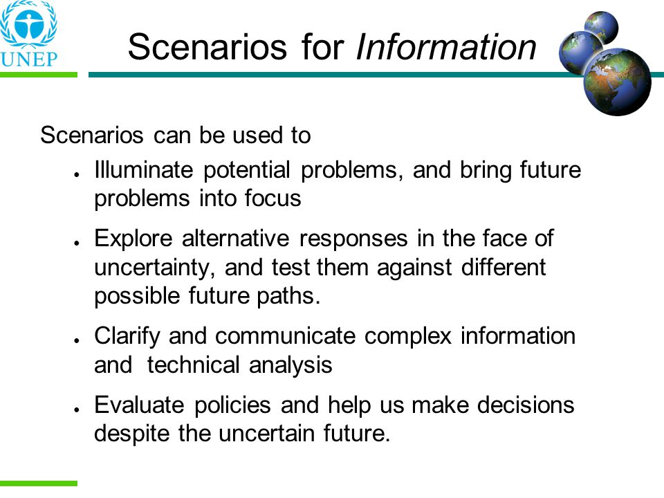 Scenarios for Information Scenarios can be used to Illuminate potential problems, and bring future problems into focus Explore alternative responses in the face of uncertainty, and test them against different possible future paths.