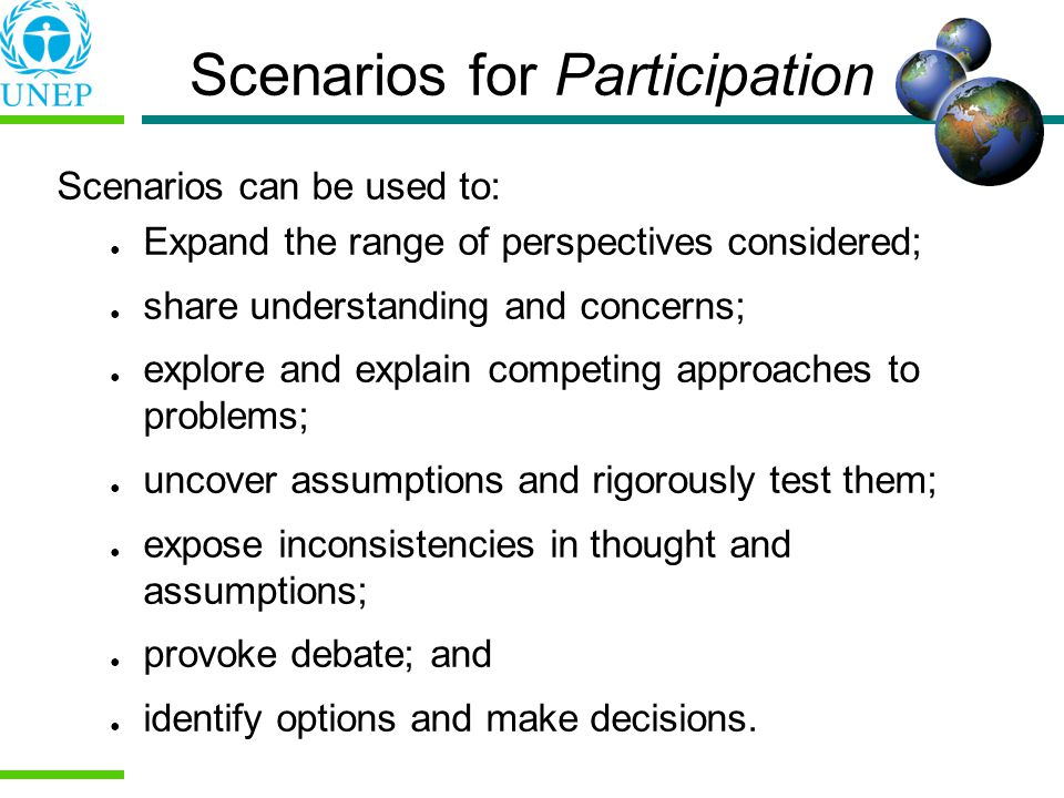 Scenarios for Participation Scenarios can be used to: Expand the range of perspectives considered; share understanding and concerns; explore and explain competing approaches to problems; uncover assumptions and rigorously test them; expose inconsistencies in thought and assumptions; provoke debate; and identify options and make decisions.