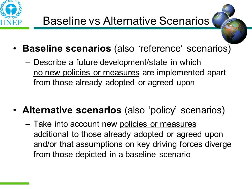 Baseline vs Alternative Scenarios Baseline scenarios (also reference scenarios) –Describe a future development/state in which no new policies or measures are implemented apart from those already adopted or agreed upon Alternative scenarios (also policy scenarios) –Take into account new policies or measures additional to those already adopted or agreed upon and/or that assumptions on key driving forces diverge from those depicted in a baseline scenario