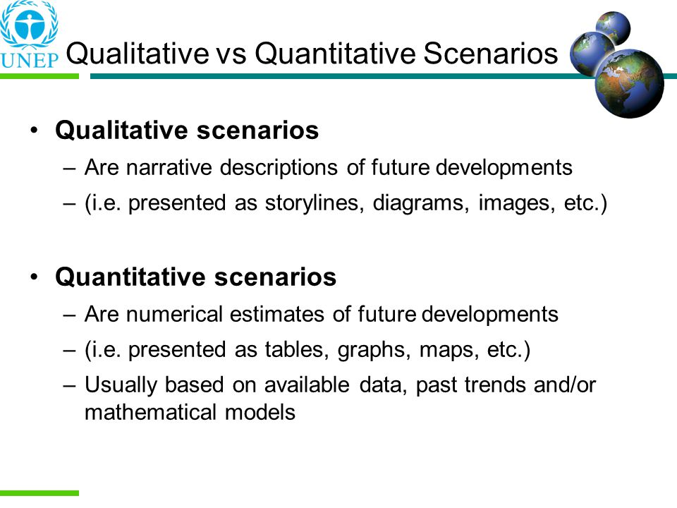 Qualitative vs Quantitative Scenarios Qualitative scenarios –Are narrative descriptions of future developments –(i.e.