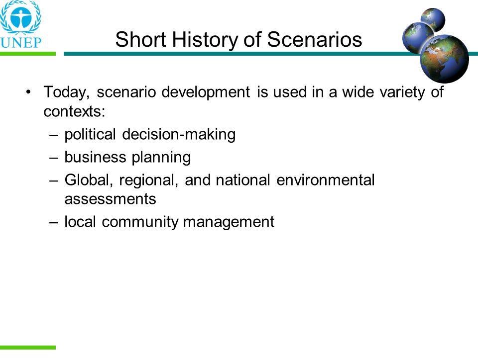 Today, scenario development is used in a wide variety of contexts: –political decision-making –business planning –Global, regional, and national environmental assessments –local community management Short History of Scenarios