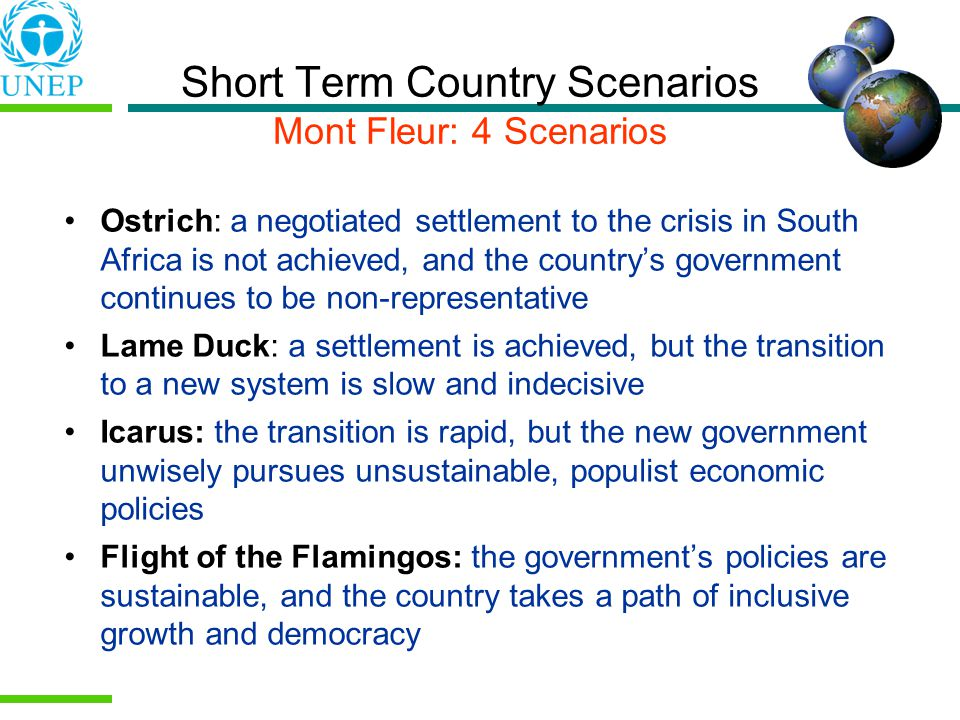 Short Term Country Scenarios Mont Fleur: 4 Scenarios Ostrich: a negotiated settlement to the crisis in South Africa is not achieved, and the countrys government continues to be non-representative Lame Duck: a settlement is achieved, but the transition to a new system is slow and indecisive Icarus: the transition is rapid, but the new government unwisely pursues unsustainable, populist economic policies Flight of the Flamingos: the governments policies are sustainable, and the country takes a path of inclusive growth and democracy