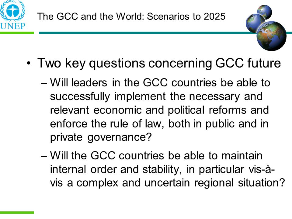 Two key questions concerning GCC future –Will leaders in the GCC countries be able to successfully implement the necessary and relevant economic and political reforms and enforce the rule of law, both in public and in private governance.